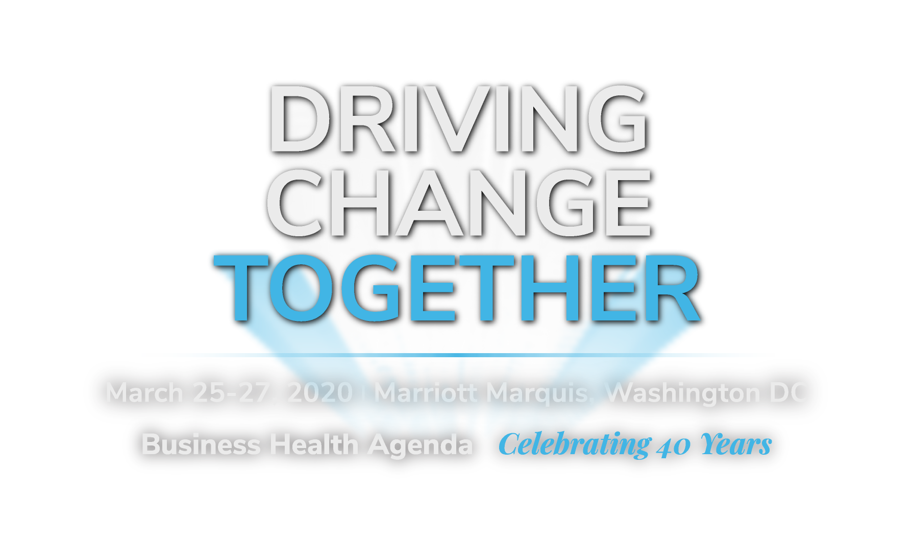 Driving Change Together - March 25-27, 2020 | Marriot Marquis, Washington DC | Business Health Agenda | Celebrating 40 years